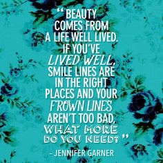 """""""Beauty comes from a life well lived. If you've lived well, smile lines are in the right places and your frown lines aren't too bad, what more do you need?"""""""