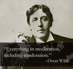 Everything in moderation, including moderation. - Oscar Wilde :)