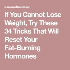 If You Cannot Lose Weight, Try These 34 Tricks That Will Reset Your Fat-Burning Hormones
