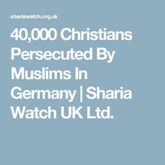 40,000 Christians Persecuted By Muslims In Germany   Sharia Watch UK Ltd.