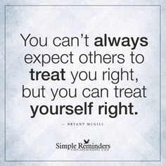 Delightful U201cYou Canu0027t Always Expect Others To Treat You Right, But You Can Treat  Yourself Right.