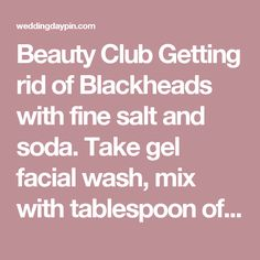 Beauty Club Getting rid of Blackheads with fine salt and soda. Take gel facial wash, mix with tablespoon of baking soda and tablespoon of salt. Apply to damp skin with cotton pad, leave for 5 mins. - Wedding Day Pins : You're #1 Source for Wedding Pins!