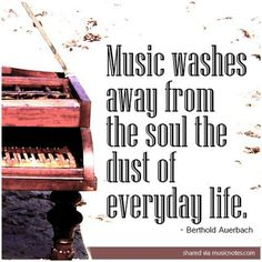 La música limpia el alma del polvo de todos los días..   Music washes away from the soul the dust of everyday life. Berthold Auerbach
