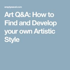 Art Q&A: How to Find and Develop your own Artistic Style