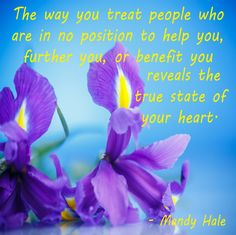 The way you treat people who are in no position to help you, further you, or benefit you reveals the true state of your heart. - Mandy Hale
