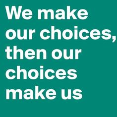 We make our choices, then our choices make us.