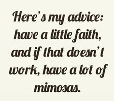 here's my advice: have a little faith and if that doesn't work, have a lot of mimosas.