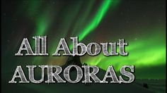 All About Auroras: Aurora Borealis (Northern Lights) and Aurora Australi...