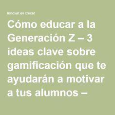 Cómo educar a la Generación Z – 3 ideas clave sobre gamificación que te ayudarán a motivar a tus alumnos – Innovar es crecer