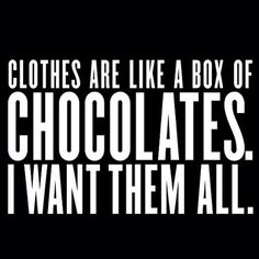 Clothes are like a box of chocolates. I want them all.