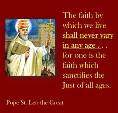 """""""The faith which live shall never vary in any age.. for one is the faith which sacrifices the just if all ages."""" - Pope Leo the Great"""