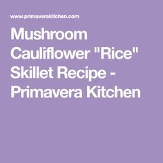 "Mushroom Cauliflower ""Rice"" Skillet Recipe - Primavera Kitchen"