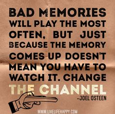 Bad memories will play the most often, but just because the memory comes up doesn't mean you have to watch it. Change the channel. -Joel Osteen
