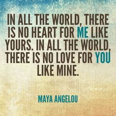 In all the world, there is no heart for me like yours.  In all the world, there is no love for you like mine.  Maya Angelou
