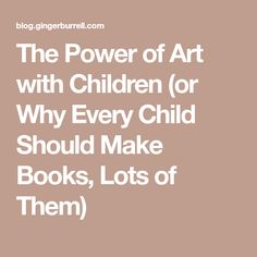 The Power of Art with Children (or Why Every Child Should Make Books, Lots of Them)