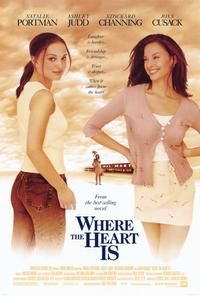 WHERE THE HEART IS (2000) Comedy/Drama:A pregnant 17 year-old rebuilds her life after being abandoned by her boyfriend~Beautiful quote from Novalee (Natalie Portman) to Lexie (Ashley Judd) 'You tell them that our lives can change w/every breath we take.And tell 'em to hold on like hell to what they've got; each other and a mother who would die for them and almost did.You tell them we've all got meanness in us but we've got goodness too.That's the only thing worth living for is the good.'