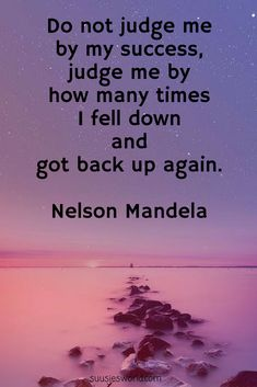 Do not judge me by my success, judge me by how many times I fell down and got back up again Nelson Mandela
