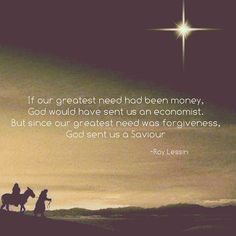 If our greatest need had been money, God would have sent us an economist. But since our greatest need was forgiveness, God sent us a Savior. Great Quotes, Me Quotes, Inspirational Quotes, God Loves You, Jesus Loves Me, Christmas Quotes, Christmas Mood, Merry Christmas, Great Love