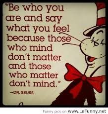 Be who you are and say what you feel because those who mind dont matter and those who matter dont mind- Dr Seuss