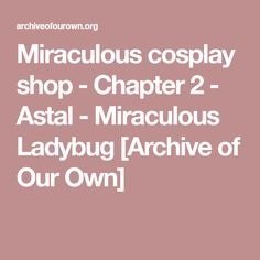 Miraculous cosplay shop - Chapter 2 - Astal - Miraculous Ladybug [Archive of Our Own]