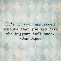 """It's in your unguarded moments that you may have the biggest influence."" -Dan Dupee"