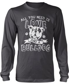 All you need is love and a bulldog! The perfect t-shirt for any proud bulldog lovers! Order yours today. Premium, Women's Fit & Long Sleeve T-Shirts Made from 100% pre-shrunk cotton jersey. Pullover H