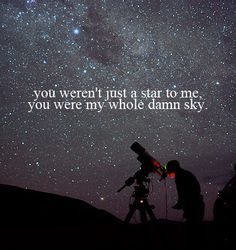 You weren't just a star to me. You were my whole damn sky.
