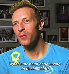 """What's the point of not living in the moment?"" -Chris Martin"