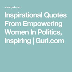 Inspirational Quotes From Empowering Women In Politics, Inspiring | Gurl.com