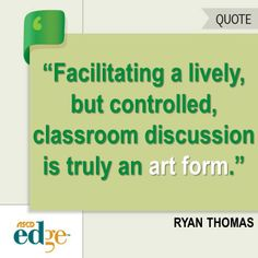 """""""Although many of us don't realize it until we step foot into our own classrooms, we quickly learn that facilitating a lively, but controlled, classroom discussion is truly an art form."""" Ryan Thomas"""