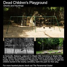 Dead Children's Playground. A playground where the dead children come out to play at night is creepy enough but the legends behind it make it even darker. Head to this link to read more: http://www.theparanormalguide.com/blog/dead-childrens-playground