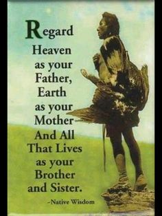 ❤️ Regard Heaven as your father, Earth as your Mother, and all that lives as your Brother and Sister. - native american #wisdom