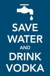 Save water and drink vodka. Repinned by, of course, www.the-vodka-guy.com