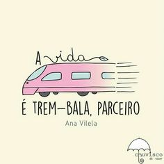 Que a vida é trem bala parceiro e a gente é só passageiro prestes a partir - Ana Vilela