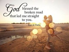 God blessed the broken road that led me straight to you. Rascal Flatts