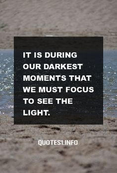 30 Inspirational Quotes It is during our darkest moments that we must focus to see the light.
