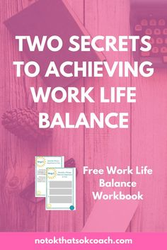 Two Secrets to Achieving Work Life Balance  Click to download free work life balance workbook and pin for later