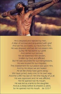 """""""He was pierced for out transgressions, He was crushed for our sin; the punishment that brought us peace, was upon Him. And by His wounds, by His would we are healed."""""""
