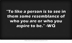 """""""To like a person is to see in them some resemblance of who you are or who you aspire to be."""" -WQ"""