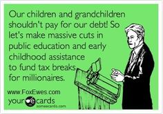 "Republican hypocrisy- ""Our children and grandchildren shouldn't pay for our debt! So let's make massive cuts in public education and early childhood assistance to fund tax breaks for millionaires."" [follow this link to find a short clip and analysis of the debate between taxes and spending cuts and why this debate is a manifestation of class conflict]"