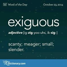 exiguous - scanty ORIGIN mid C. from Latin exiguus 'scanty' (from exigere 'weigh exactly') + -ous. Unusual Words, Weird Words, Rare Words, Big Words, Words To Use, Unique Words, Great Words, Powerful Words, Dictionary Words