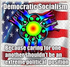Democratic Socialism Because caring for one another shouldn't be an extreme political position