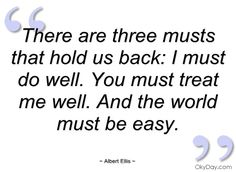 There are three musts that hold us back: I must do well. You must treat me well. And the world must be easy.  ~ Albert Ellis