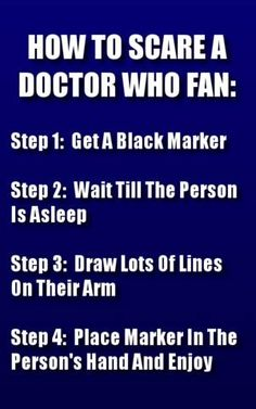 How to terrify (or excite) a Doctor Who fan <-I would probably just wake up because of the bad sharpie smell.... XD (but friends, I'm counting on you)