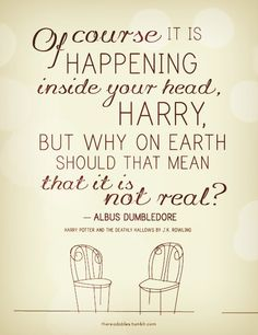 """""""Of course it is happening inside your head, Harry, but why on Earth should that mean that it is not real?"""" - Albus Dumbledore, _Harry Potter and the Deathly Hallows_    Make your dreams that are good a reality."""