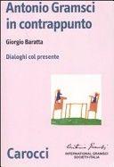 Antonio Gramsci in contrappunto : dialoghi col presente / Giorgio Baratta. Carocci, 2007