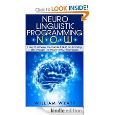 free e-book: Amazon.com: NLP NOW - How To Achieve Your Goals & Build an Amazing Life Through The Power of Neuro Linguistic Programming Techniques (NLP, N...