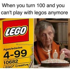 When you turn 100 and any play with LEGOS anymore...Haha!!