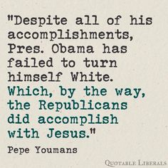 """Despite all of his accomplishments, President Obama has failed to turn himself white. Which, by the way, the Republicans did accomplish with Jesus."" - Pepe Youmans"