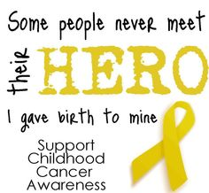 Some people never meet their hero. I gave birth to mine. Support Childhood Cancer Awareness.